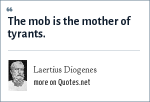 Laertius Diogenes: The mob is the mother of tyrants.