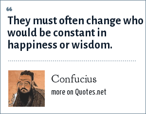 Confucius: They must often change who would be constant in happiness or wisdom.