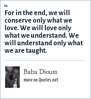 Baba Dioum: For in the end, we will conserve only what we love. We will love only what we understand. We will understand only what we are taught.