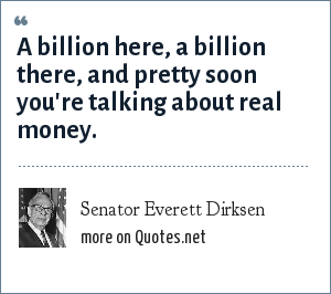 Senator Everett Dirksen: A billion here, a billion there, and pretty soon you're talking about real money.