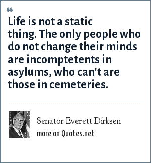 Senator Everett Dirksen: Life is not a static thing. The only people who do not change their minds are incomptetents in asylums, who can't are those in cemeteries.