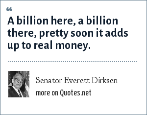 Senator Everett Dirksen: A billion here, a billion there, pretty soon it adds up to real money.