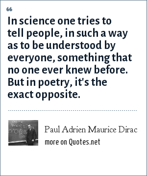 Paul Adrien Maurice Dirac: In science one tries to tell people, in such a way as to be understood by everyone, something that no one ever knew before. But in poetry, it's the exact opposite.