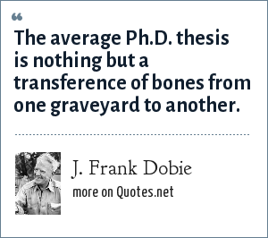 J. Frank Dobie: The average Ph.D. thesis is nothing but a transference of bones from one graveyard to another.