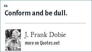J. Frank Dobie: Conform and be dull.