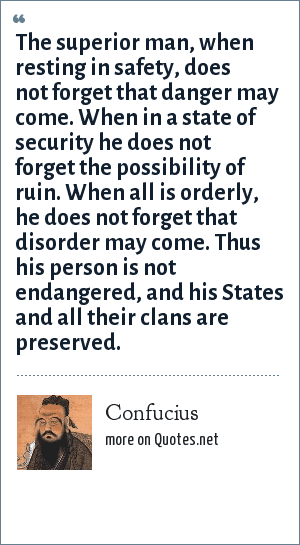 Confucius: The superior man, when resting in safety, does not forget that danger may come. When in a state of security he does not forget the possibility of ruin. When all is orderly, he does not forget that disorder may come. Thus his person is not endangered, and his States and all their clans are preserved.