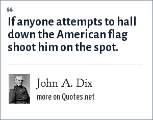John A. Dix: If anyone attempts to hall down the American flag shoot him on the spot.