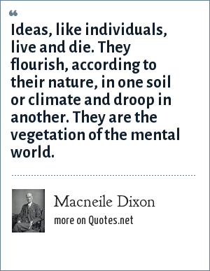 Macneile Dixon: Ideas, like individuals, live and die. They flourish, according to their nature, in one soil or climate and droop in another. They are the vegetation of the mental world.