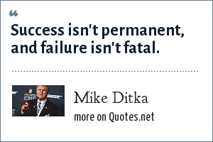 Mike Ditka: Success isn't permanent, and failure isn't fatal.
