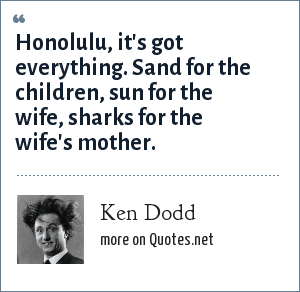 Ken Dodd: Honolulu, it's got everything. Sand for the children, sun for the wife, sharks for the wife's mother.