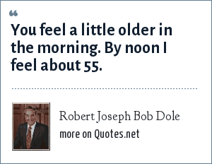 Robert Joseph Bob Dole: You feel a little older in the morning. By noon I feel about 55.