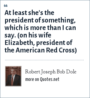 Robert Joseph Bob Dole: At least she's the president of something, which is more than I can say. (on his wife Elizabeth, president of the American Red Cross)