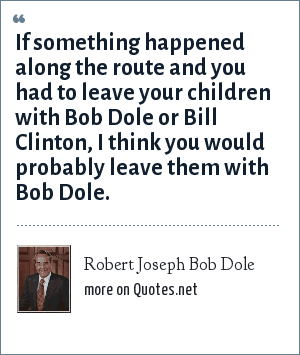 Robert Joseph Bob Dole: If something happened along the route and you had to leave your children with Bob Dole or Bill Clinton, I think you would probably leave them with Bob Dole.