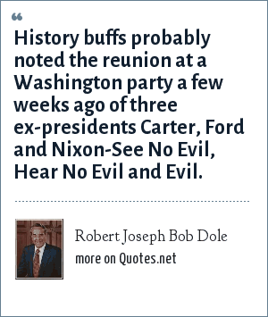 Robert Joseph Bob Dole: History buffs probably noted the reunion at a Washington party a few weeks ago of three ex-presidents Carter, Ford and Nixon-See No Evil, Hear No Evil and Evil.