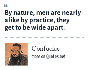 Confucius: By nature, men are nearly alike by practice, they get to be wide apart.