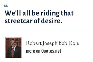 Robert Joseph Bob Dole: We'll all be riding that streetcar of desire.
