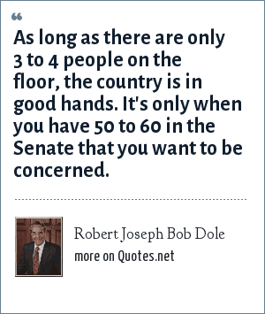 Robert Joseph Bob Dole: As long as there are only 3 to 4 people on the floor, the country is in good hands. It's only when you have 50 to 60 in the Senate that you want to be concerned.