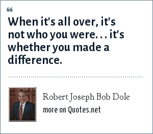 Robert Joseph Bob Dole: When it's all over, it's not who you were. . . it's whether you made a difference.