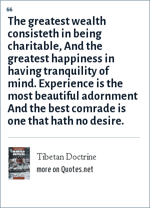 Tibetan Doctrine: The greatest wealth consisteth in being charitable, And the greatest happiness in having tranquility of mind. Experience is the most beautiful adornment And the best comrade is one that hath no desire.