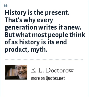 E. L. Doctorow: History is the present. That's why every generation writes it anew. But what most people think of as history is its end product, myth.
