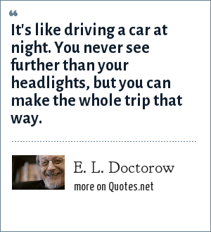 E. L. Doctorow: It's like driving a car at night. You never see further than your headlights, but you can make the whole trip that way.