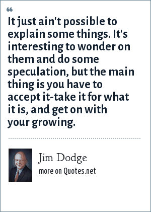 Jim Dodge: It just ain't possible to explain some things. It's interesting to wonder on them and do some speculation, but the main thing is you have to accept it-take it for what it is, and get on with your growing.