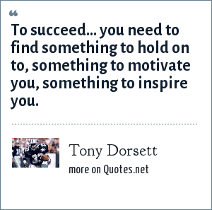 Tony Dorsett: To succeed... you need to find something to hold on to, something to motivate you, something to inspire you.