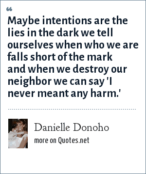 Danielle Donoho: Maybe intentions are the lies in the dark we tell ourselves when who we are falls short of the mark and when we destroy our neighbor we can say 'I never meant any harm.'