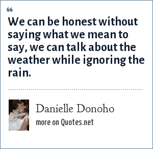 Danielle Donoho: We can be honest without saying what we mean to say, we can talk about the weather while ignoring the rain.