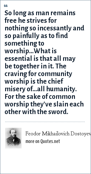 Feodor Mikhailovich Dostoyevsky: So long as man remains free he strives for nothing so incessantly and so painfully as to find something to worship...What is essential is that all may be together in it. The craving for community worship is the chief misery of...all humanity. For the sake of common worship they've slain each other with the sword.