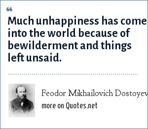 Feodor Mikhailovich Dostoyevsky: Much unhappiness has come into the world because of bewilderment and things left unsaid.