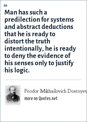 Feodor Mikhailovich Dostoyevsky: Man has such a predilection for systems and abstract deductions that he is ready to distort the truth intentionally, he is ready to deny the evidence of his senses only to justify his logic.