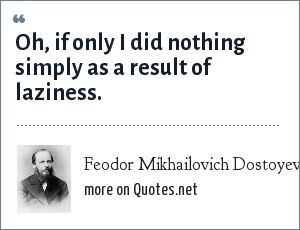 Feodor Mikhailovich Dostoyevsky: Oh, if only I did nothing simply as a result of laziness.