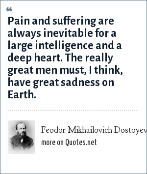 Feodor Mikhailovich Dostoyevsky: Pain and suffering are always inevitable for a large intelligence and a deep heart. The really great men must, I think, have great sadness on Earth.