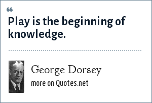 George Dorsey: Play is the beginning of knowledge.