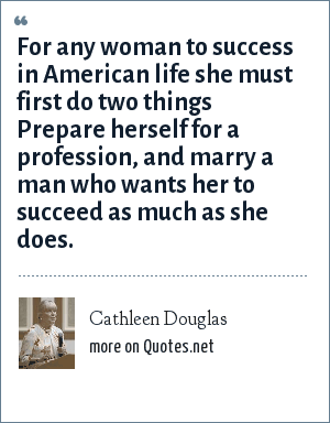 Cathleen Douglas: For any woman to success in American life she must first do two things Prepare herself for a profession, and marry a man who wants her to succeed as much as she does.