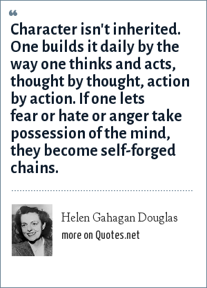 Helen Gahagan Douglas: Character isn't inherited. One builds it daily by the way one thinks and acts, thought by thought, action by action. If one lets fear or hate or anger take possession of the mind, they become self-forged chains.