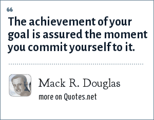 Mack R. Douglas: The achievement of your goal is assured the moment you commit yourself to it.