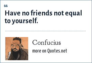 Confucius: Have no friends not equal to yourself.
