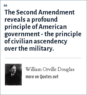 William Orville Douglas: The Second Amendment reveals a profound principle of American government - the principle of civilian ascendency over the military.