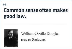 William Orville Douglas: Common sense often makes good law.