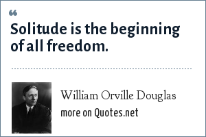 William Orville Douglas: Solitude is the beginning of all freedom.