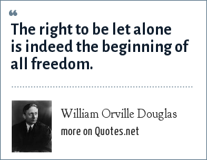 William Orville Douglas: The right to be let alone is indeed the beginning of all freedom.