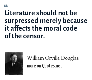 William Orville Douglas: Literature should not be surpressed merely because it affects the moral code of the censor.