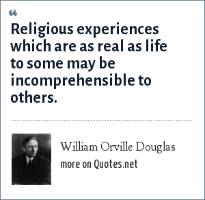 William Orville Douglas: Religious experiences which are as real as life to some may be incomprehensible to others.