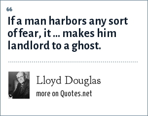 Lloyd Douglas: If a man harbors any sort of fear, it ... makes him landlord to a ghost.