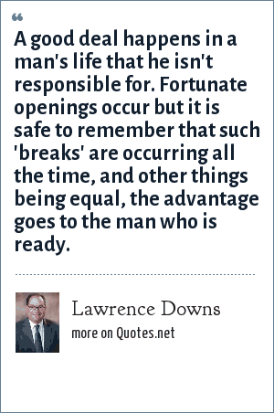 Lawrence Downs: A good deal happens in a man's life that he isn't responsible for. Fortunate openings occur but it is safe to remember that such 'breaks' are occurring all the time, and other things being equal, the advantage goes to the man who is ready.