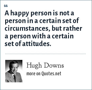 Hugh Downs: A happy person is not a person in a certain set of circumstances, but rather a person with a certain set of attitudes.