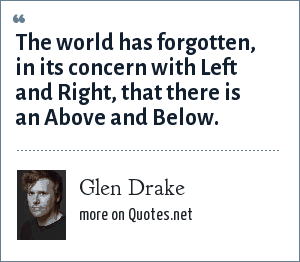 Glen Drake: The world has forgotten, in its concern with Left and Right, that there is an Above and Below.