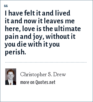 Christopher S. Drew: I have felt it and lived it and now it leaves me here, love is the ultimate pain and joy, without it you die with it you perish.